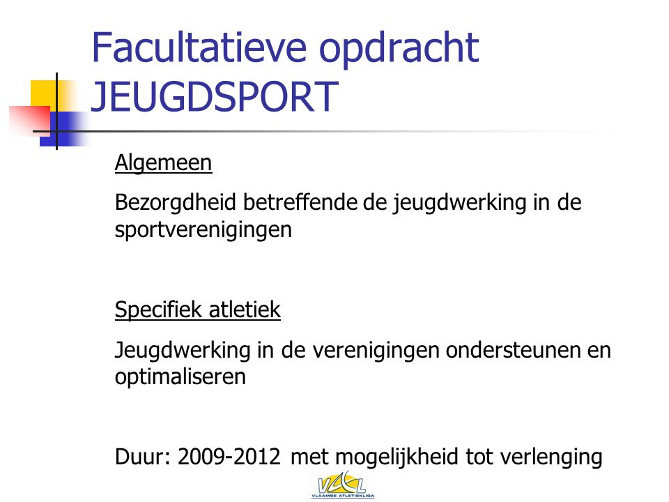 Facultatieve opdracht JEUGDSPORT Algemeen Bezorgdheid betreffende de jeugdwerking in de sportverenigingen Specifiek atletiek Jeugdwerking in de verenigingen ondersteunen en optimaliseren Duur: 2009-2012 met mogelijkheid tot verlenging
