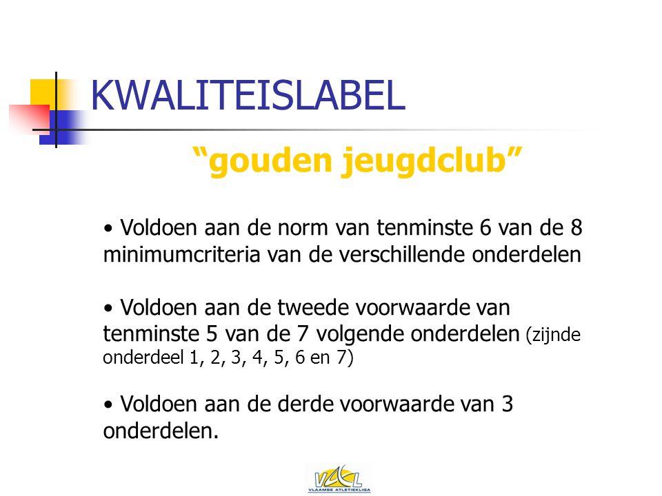 KWALITEISLABEL gouden jeugdclub Voldoen aan de norm van tenminste 6 van de 8 minimumcriteria van de verschillende onderdelen Voldoen aan de tweede voorwaarde van tenminste 5 van de 7 volgende onderdelen (zijnde onderdeel 1, 2, 3, 4, 5, 6 en 7) Voldoen aan de derde voorwaarde van 3 onderdelen.