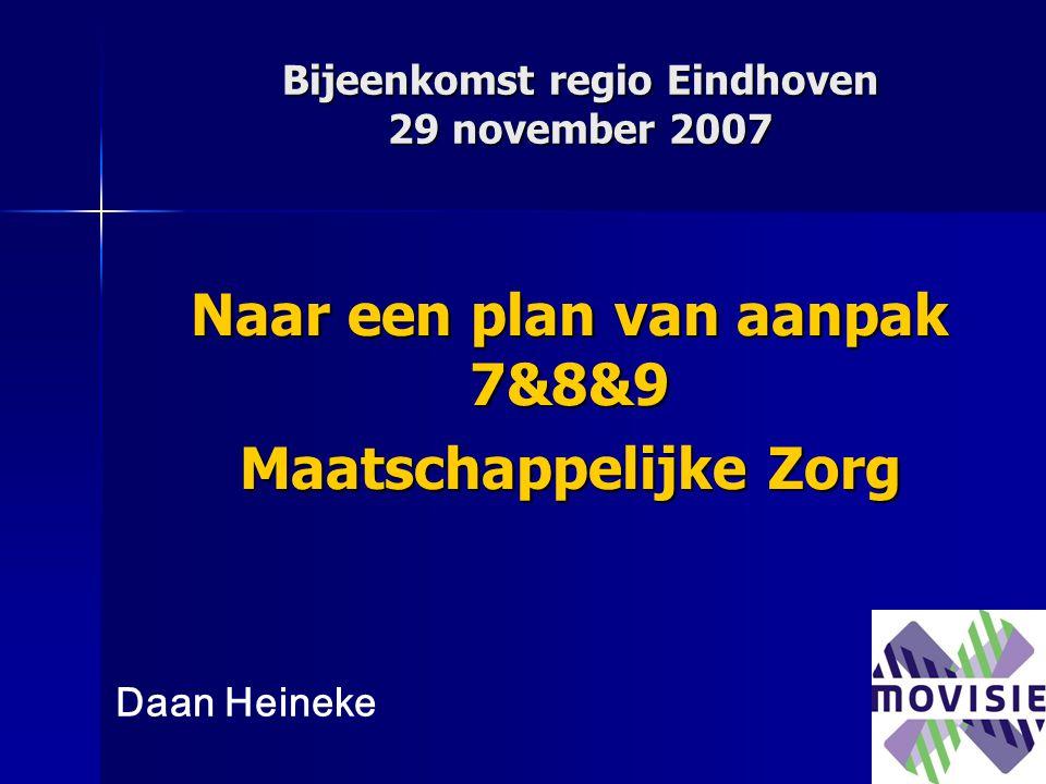 Bijeenkomst regio Eindhoven 29 november 2007 Naar een plan van aanpak 7&8&9 Maatschappelijke Zorg Daan Heineke