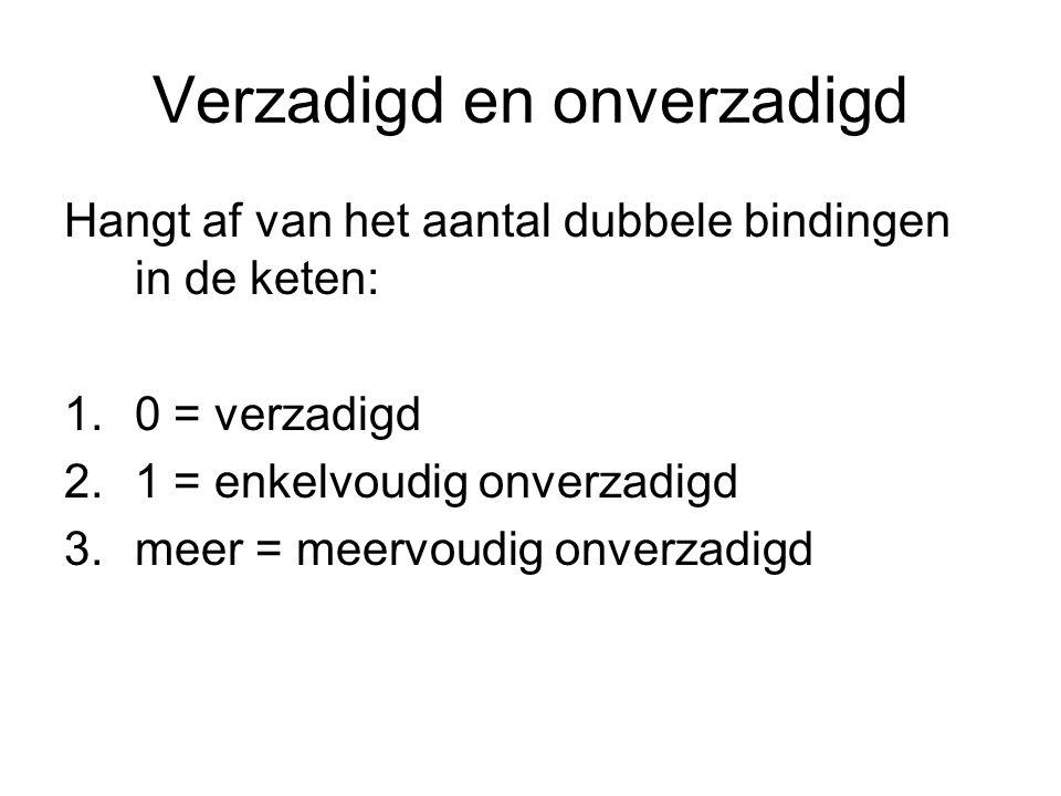 Verzadigd en onverzadigd Hangt af van het aantal dubbele bindingen in de keten: 1.0 = verzadigd 2.1 = enkelvoudig onverzadigd 3.meer = meervoudig onve