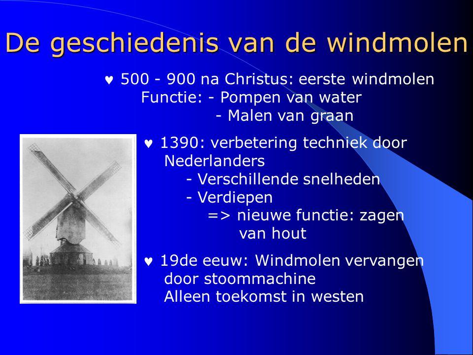 De geschiedenis van de windmolen 500 - 900 na Christus: eerste windmolen Functie: - Pompen van water - Malen van graan 1390: verbetering techniek door