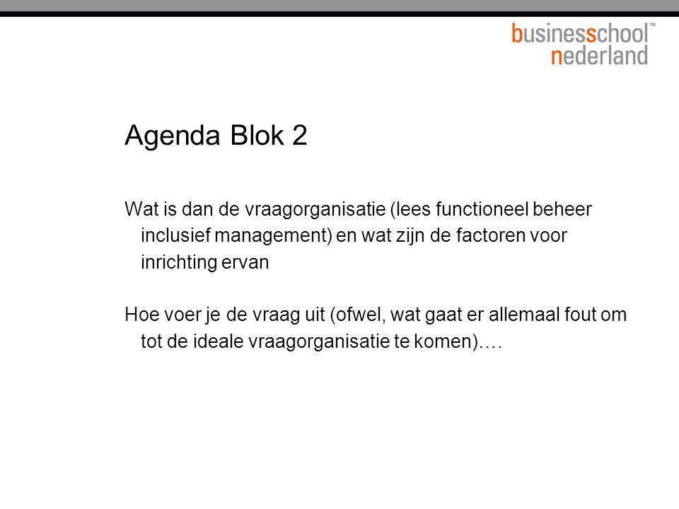 Agenda Blok 2 Wat is dan de vraagorganisatie (lees functioneel beheer inclusief management) en wat zijn de factoren voor inrichting ervan Hoe voer je de vraag uit (ofwel, wat gaat er allemaal fout om tot de ideale vraagorganisatie te komen)….