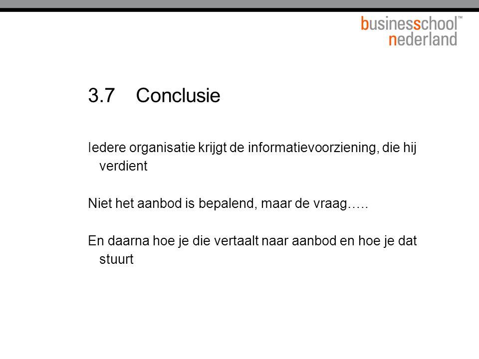 3.7Conclusie Iedere organisatie krijgt de informatievoorziening, die hij verdient Niet het aanbod is bepalend, maar de vraag…..