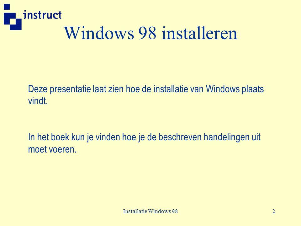 Installatie Windows 983 Windows 98 installeren De installatie van Windows 98 vindt plaats in 5 fasen: 1.Setup voorbereiden 2.Gegevens over de computer verzamelen 3.Bestanden kopiëren 4.Computer opnieuw opstarten 5.Hardware instellen en de installatie voltooien