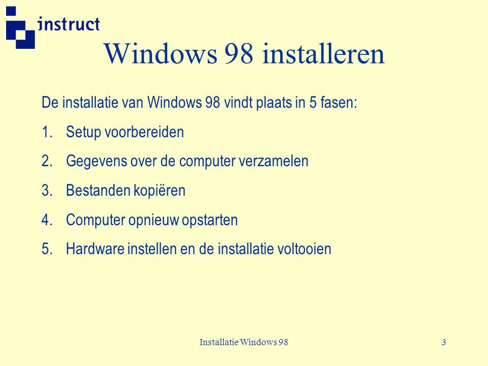 Installatie Windows 983 Windows 98 installeren De installatie van Windows 98 vindt plaats in 5 fasen: 1.Setup voorbereiden 2.Gegevens over de computer