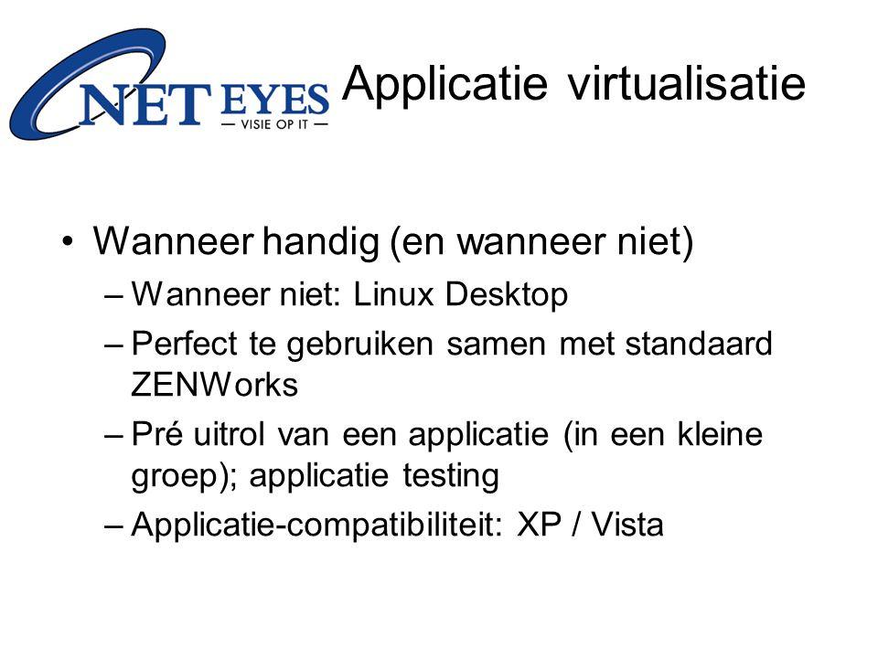 Wanneer handig (en wanneer niet) –Wanneer niet: Linux Desktop –Perfect te gebruiken samen met standaard ZENWorks –Pré uitrol van een applicatie (in een kleine groep); applicatie testing –Applicatie-compatibiliteit: XP / Vista Applicatie virtualisatie