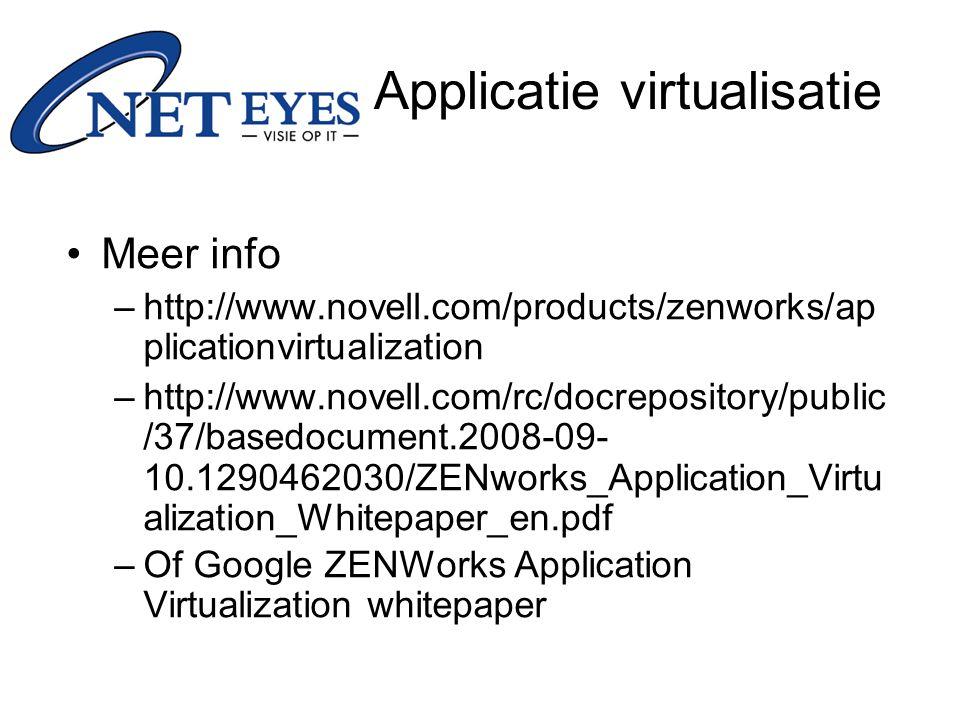 Meer info –http://www.novell.com/products/zenworks/ap plicationvirtualization –http://www.novell.com/rc/docrepository/public /37/basedocument.2008-09- 10.1290462030/ZENworks_Application_Virtu alization_Whitepaper_en.pdf –Of Google ZENWorks Application Virtualization whitepaper Applicatie virtualisatie