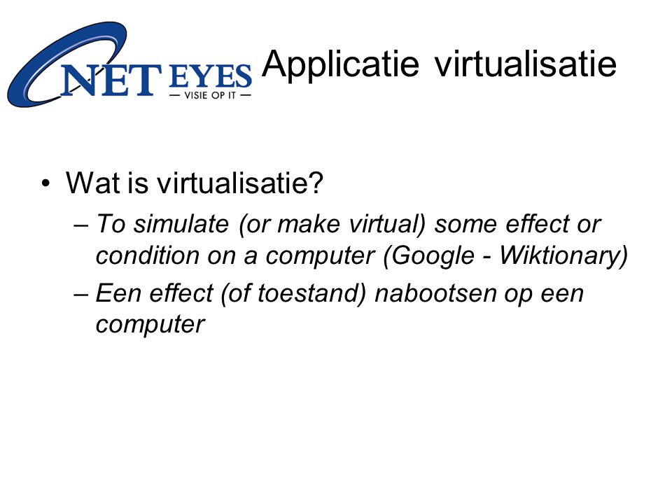 Wat is virtualisatie? –To simulate (or make virtual) some effect or condition on a computer (Google - Wiktionary) –Een effect (of toestand) nabootsen