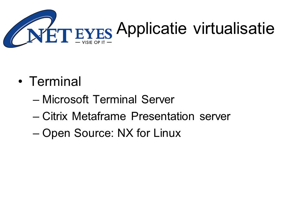 Terminal –Microsoft Terminal Server –Citrix Metaframe Presentation server –Open Source: NX for Linux Applicatie virtualisatie