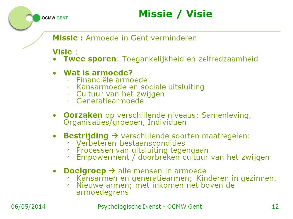 Psychologische Dienst - OCMW Gent1206/05/2014 Missie / Visie Missie : Armoede in Gent verminderen Visie : Twee sporen: Toegankelijkheid en zelfredzaamheid Wat is armoede.