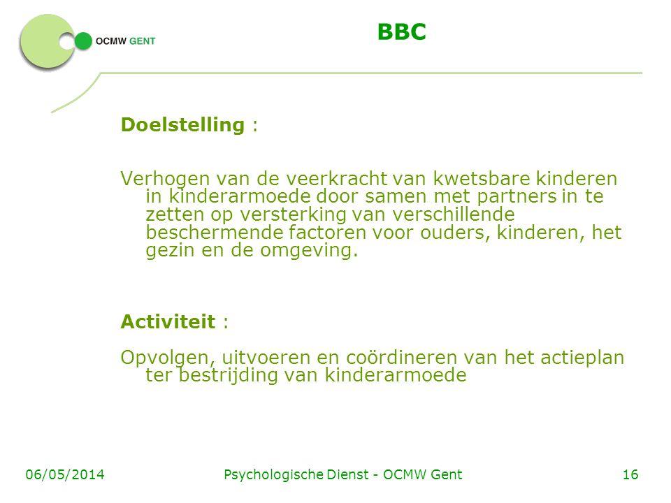 Psychologische Dienst - OCMW Gent1606/05/2014 BBC Doelstelling : Verhogen van de veerkracht van kwetsbare kinderen in kinderarmoede door samen met partners in te zetten op versterking van verschillende beschermende factoren voor ouders, kinderen, het gezin en de omgeving.