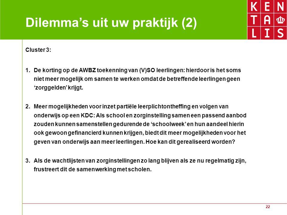 22 Dilemma's uit uw praktijk (2) Cluster 3: 1.De korting op de AWBZ toekenning van (V)SO leerlingen: hierdoor is het soms niet meer mogelijk om samen te werken omdat de betreffende leerlingen geen 'zorggelden' krijgt.