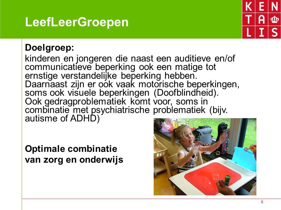 6 LeefLeerGroepen Doelgroep: kinderen en jongeren die naast een auditieve en/of communicatieve beperking ook een matige tot ernstige verstandelijke beperking hebben.