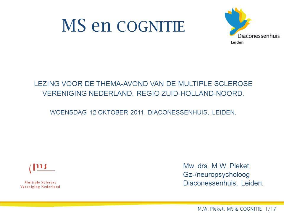 MS en COGNITIE Mw. drs. M.W. Pleket Gz-/neuropsycholoog Diaconessenhuis, Leiden. LEZING VOOR DE THEMA-AVOND VAN DE MULTIPLE SCLEROSE VERENIGING NEDERL