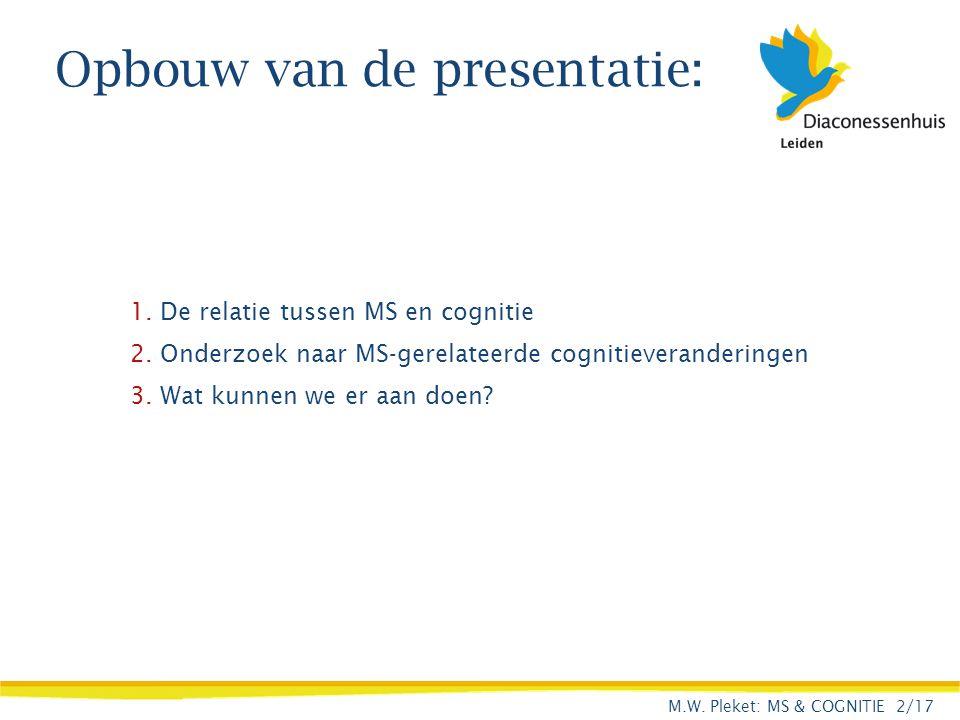 Opbouw van de presentatie: 1. De relatie tussen MS en cognitie 2. Onderzoek naar MS-gerelateerde cognitieveranderingen 3. Wat kunnen we er aan doen? M
