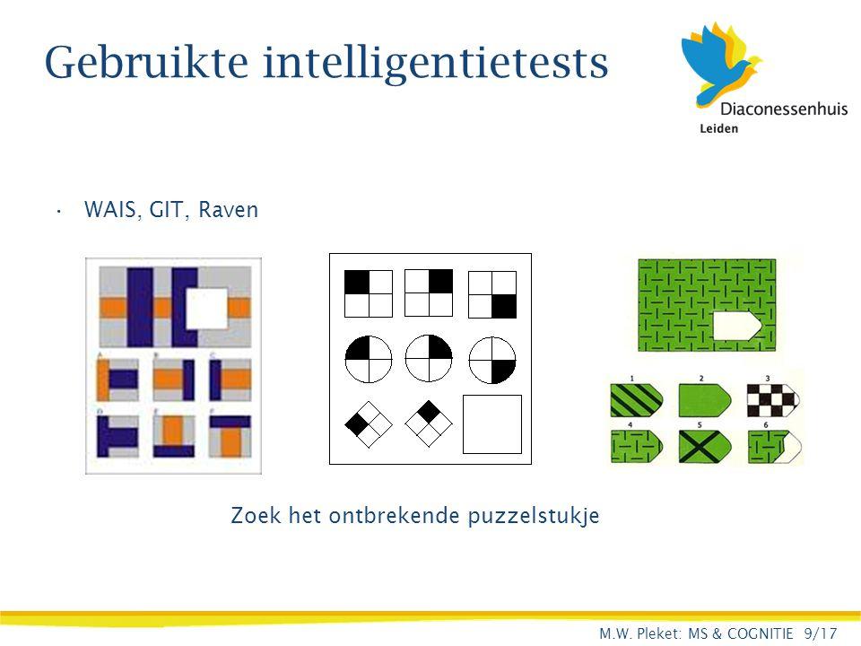 Gebruikte intelligentietests WAIS, GIT, Raven Zoek het ontbrekende puzzelstukje M.W. Pleket: MS & COGNITIE 9/17