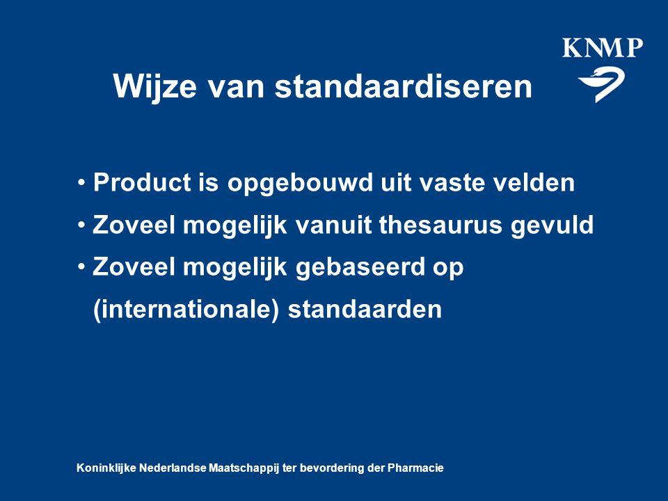 Koninklijke Nederlandse Maatschappij ter bevordering der Pharmacie Wijze van standaardiseren Product is opgebouwd uit vaste velden Zoveel mogelijk vanuit thesaurus gevuld Zoveel mogelijk gebaseerd op (internationale) standaarden