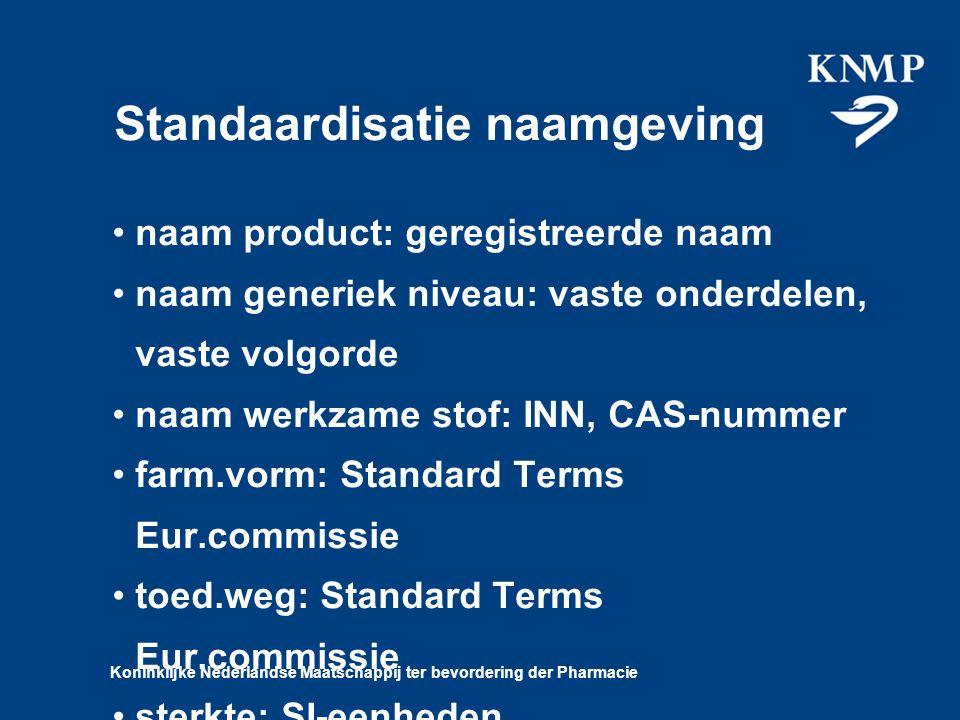 Koninklijke Nederlandse Maatschappij ter bevordering der Pharmacie Standaardisatie naamgeving naam product: geregistreerde naam naam generiek niveau: vaste onderdelen, vaste volgorde naam werkzame stof: INN, CAS-nummer farm.vorm: Standard Terms Eur.commissie toed.weg: Standard Terms Eur.commissie sterkte: SI-eenheden