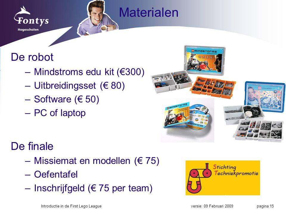 Materialen De robot –Mindstroms edu kit (€300) –Uitbreidingsset (€ 80) –Software (€ 50) –PC of laptop De finale –Missiemat en modellen (€ 75) –Oefentafel –Inschrijfgeld (€ 75 per team) versie: 09 Februari 2009Introductie in de First Lego League pagina 15