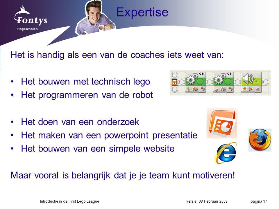 Expertise Het is handig als een van de coaches iets weet van: Het bouwen met technisch lego Het programmeren van de robot Het doen van een onderzoek Het maken van een powerpoint presentatie Het bouwen van een simpele website Maar vooral is belangrijk dat je je team kunt motiveren.