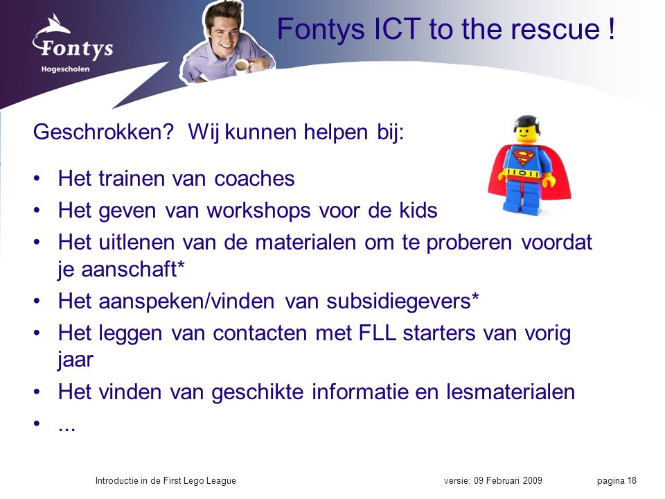 Fontys ICT to the rescue ! Geschrokken? Wij kunnen helpen bij: Het trainen van coaches Het geven van workshops voor de kids Het uitlenen van de materi