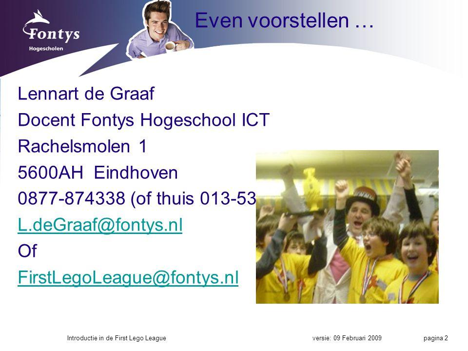 Even voorstellen … Lennart de Graaf Docent Fontys Hogeschool ICT Rachelsmolen 1 5600AH Eindhoven 0877-874338 (of thuis 013-5356956) L.deGraaf@fontys.nl Of FirstLegoLeague@fontys.nl versie: 09 Februari 2009Introductie in de First Lego League pagina 2