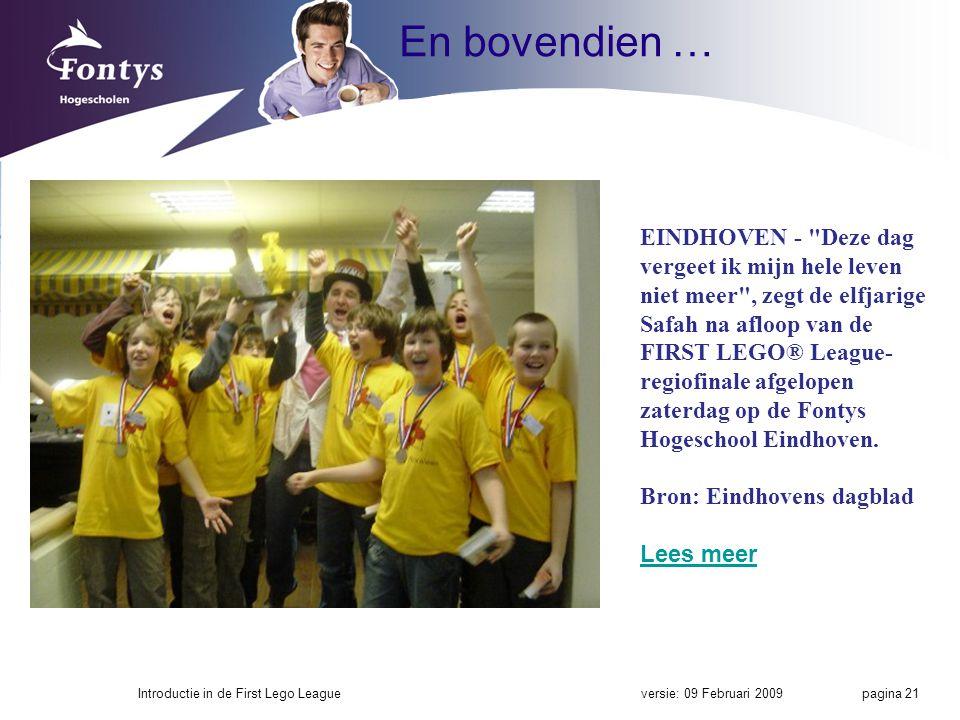En bovendien … versie: 09 Februari 2009Introductie in de First Lego League pagina 21 EINDHOVEN - Deze dag vergeet ik mijn hele leven niet meer , zegt de elfjarige Safah na afloop van de FIRST LEGO® League- regiofinale afgelopen zaterdag op de Fontys Hogeschool Eindhoven.