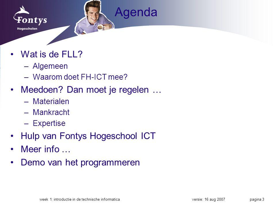 versie: 16 aug 2007week 1: introductie in de technische informatica pagina 3 Agenda Wat is de FLL? –Algemeen –Waarom doet FH-ICT mee? Meedoen? Dan moe