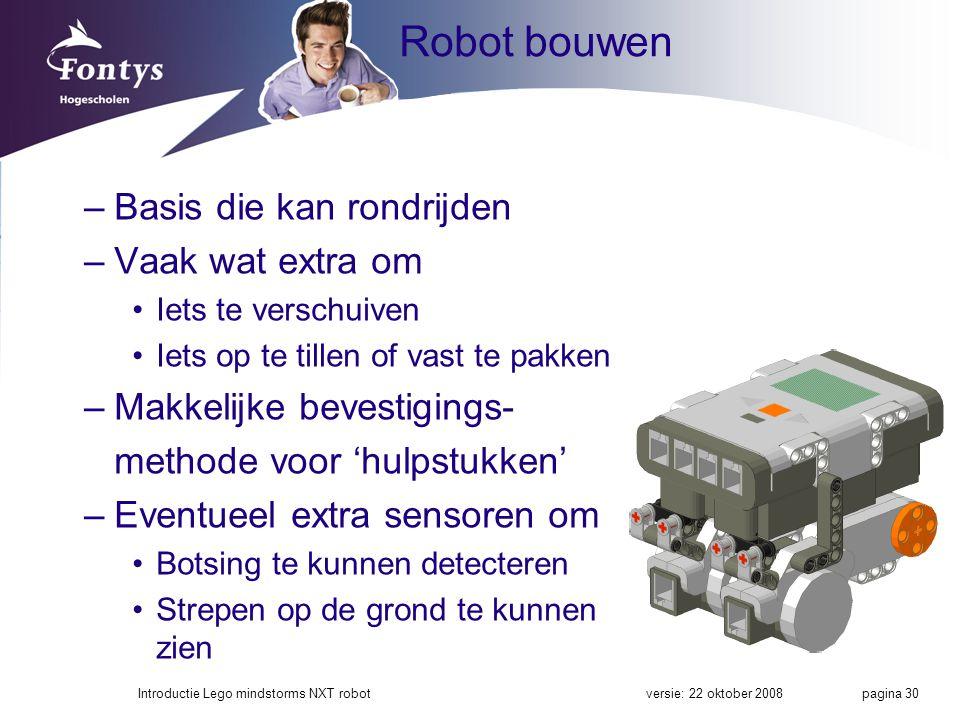 Robot bouwen –Basis die kan rondrijden –Vaak wat extra om Iets te verschuiven Iets op te tillen of vast te pakken –Makkelijke bevestigings- methode voor 'hulpstukken' –Eventueel extra sensoren om Botsing te kunnen detecteren Strepen op de grond te kunnen zien versie: 22 oktober 2008Introductie Lego mindstorms NXT robot pagina 30
