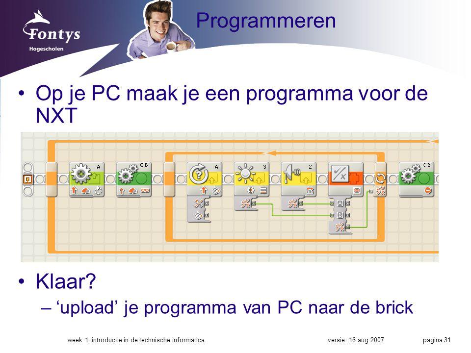 versie: 16 aug 2007week 1: introductie in de technische informatica pagina 31 Programmeren Op je PC maak je een programma voor de NXT Klaar? –'upload'