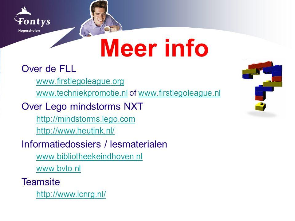 Meer info Over de FLL www.firstlegoleague.org www.techniekpromotie.nlwww.techniekpromotie.nl of www.firstlegoleague.nlwww.firstlegoleague.nl Over Lego mindstorms NXT http://mindstorms.lego.com http://www.heutink.nl/ Informatiedossiers / lesmaterialen www.bibliotheekeindhoven.nl www.bvto.nl Teamsite http://www.icnrg.nl/