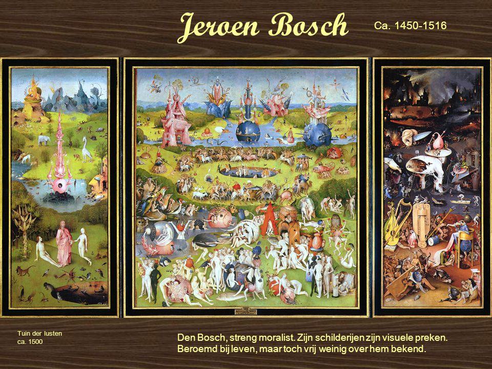 Jeroen Bosch Tuin der lusten ca. 1500 Den Bosch, streng moralist. Zijn schilderijen zijn visuele preken. Beroemd bij leven, maar toch vrij weinig over