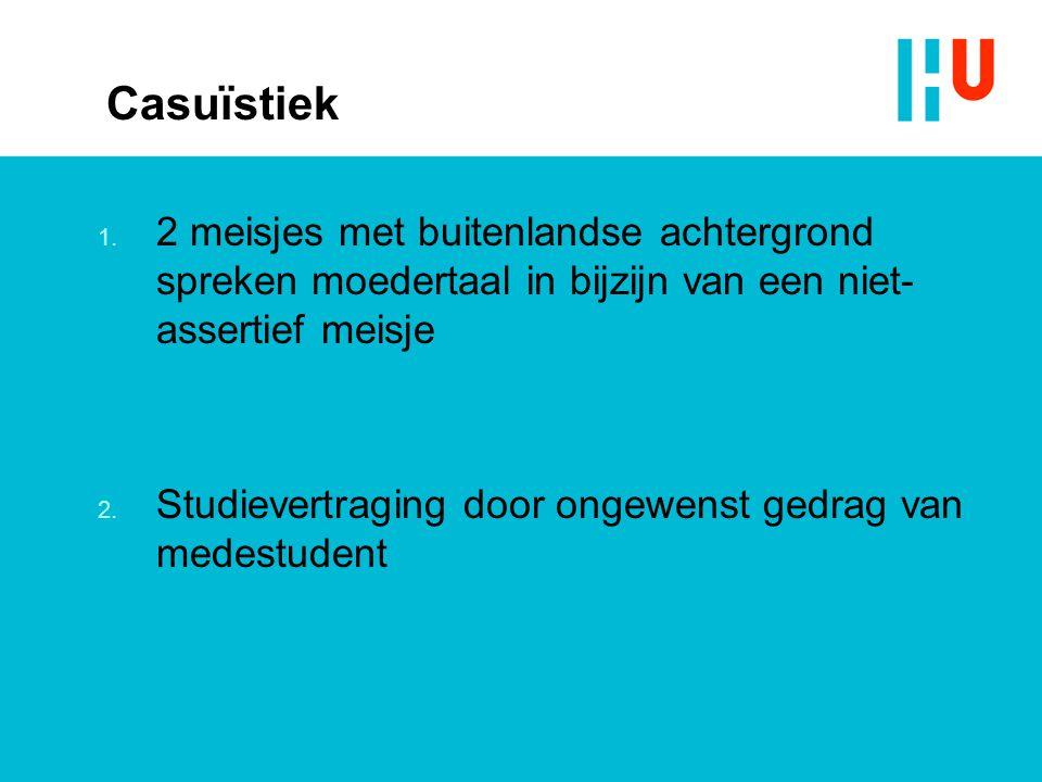 Casuïstiek 1. 2 meisjes met buitenlandse achtergrond spreken moedertaal in bijzijn van een niet- assertief meisje 2. Studievertraging door ongewenst g