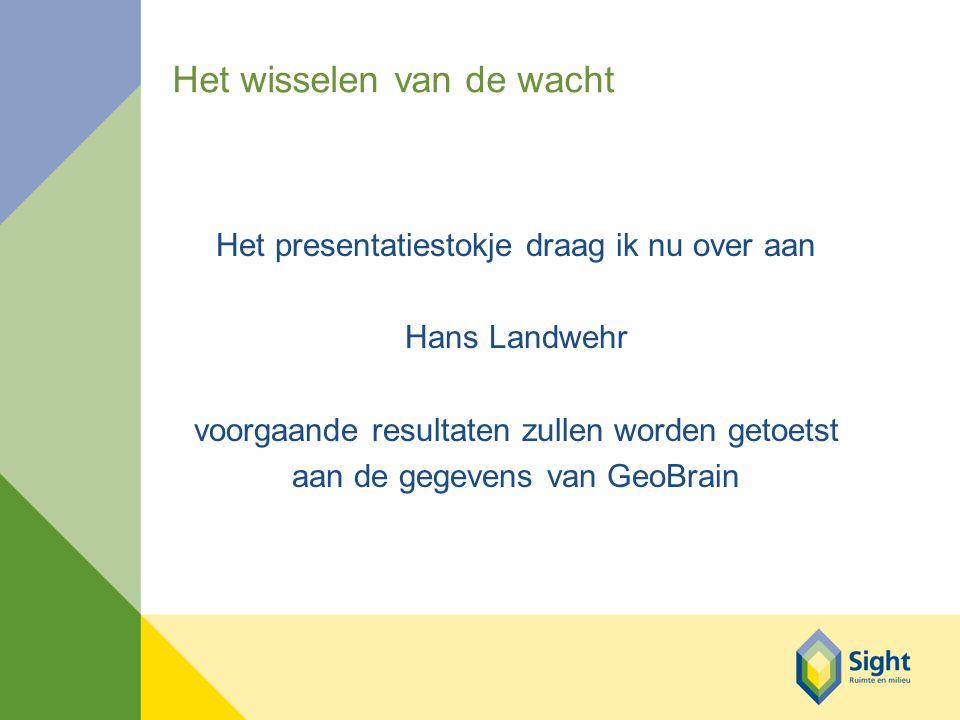 Het wisselen van de wacht Het presentatiestokje draag ik nu over aan Hans Landwehr voorgaande resultaten zullen worden getoetst aan de gegevens van GeoBrain