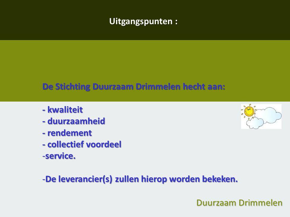 Duurzaam Drimmelen Uitgangspunten : De Stichting Duurzaam Drimmelen hecht aan: - kwaliteit - duurzaamheid - rendement - collectief voordeel -service.
