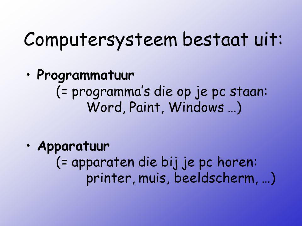 Computersysteem bestaat uit: Programmatuur (= programma's die op je pc staan: Word, Paint, Windows …) Apparatuur (= apparaten die bij je pc horen: pri