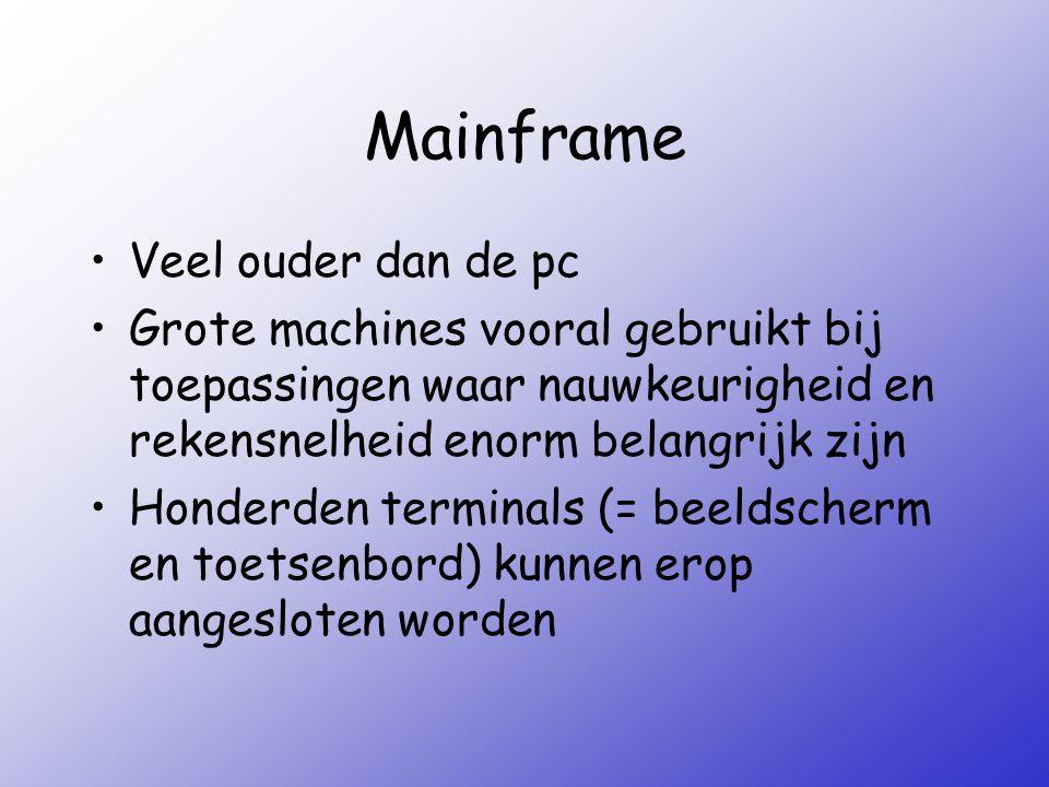 Mainframe Veel ouder dan de pc Grote machines vooral gebruikt bij toepassingen waar nauwkeurigheid en rekensnelheid enorm belangrijk zijn Honderden te