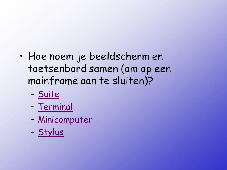Hoe noem je beeldscherm en toetsenbord samen (om op een mainframe aan te sluiten)? –SuiteSuite –TerminalTerminal –MinicomputerMinicomputer –StylusStyl