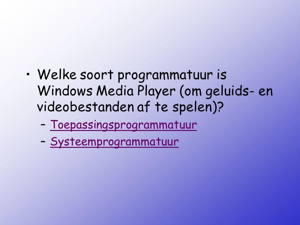 Welke soort programmatuur is Windows Media Player (om geluids- en videobestanden af te spelen)? –ToepassingsprogrammatuurToepassingsprogrammatuur –Sys