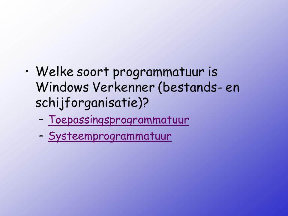 Welke soort programmatuur is Windows Verkenner (bestands- en schijforganisatie)? –ToepassingsprogrammatuurToepassingsprogrammatuur –Systeemprogrammatu