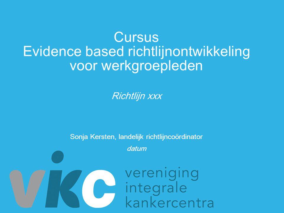 Cursus Evidence based richtlijnontwikkeling voor werkgroepleden Sonja Kersten, landelijk richtlijncoördinator datum Richtlijn xxx