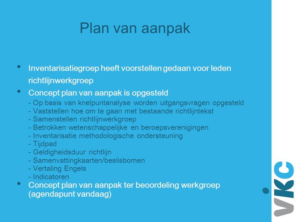 Plan van aanpak Inventarisatiegroep heeft voorstellen gedaan voor leden richtlijnwerkgroep Concept plan van aanpak is opgesteld - Op basis van knelpun
