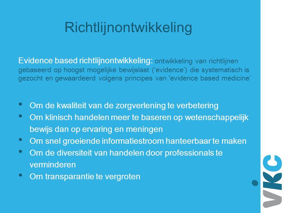 Richtlijnontwikkeling Evidence based richtlijnontwikkeling: ontwikkeling van richtlijnen gebaseerd op hoogst mogelijke bewijslast ('evidence') die sys