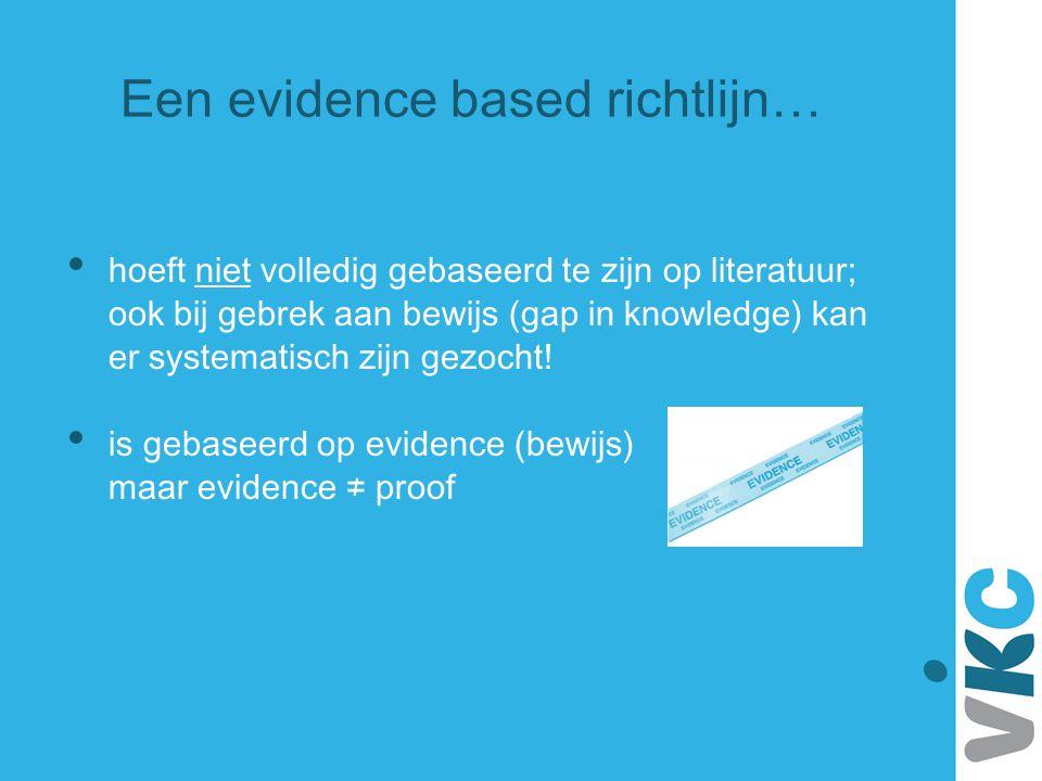 Een evidence based richtlijn… hoeft niet volledig gebaseerd te zijn op literatuur; ook bij gebrek aan bewijs (gap in knowledge) kan er systematisch zi
