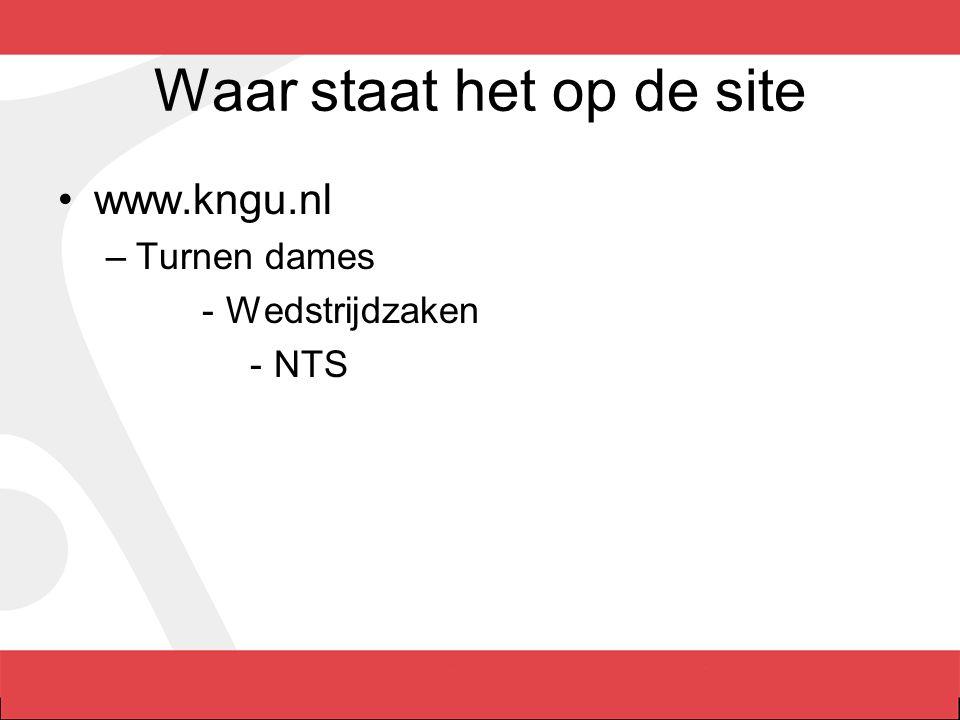 Waar staat het op de site www.kngu.nl –Turnen dames -Wedstrijdzaken -NTS