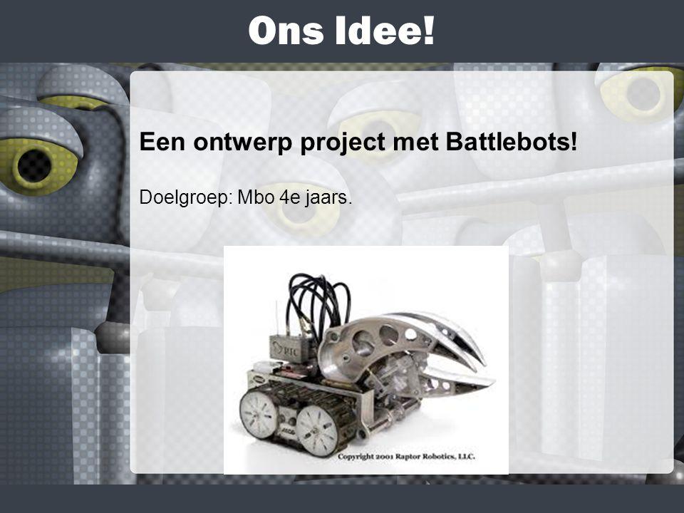 Ons Idee! Een ontwerp project met Battlebots! Doelgroep: Mbo 4e jaars.