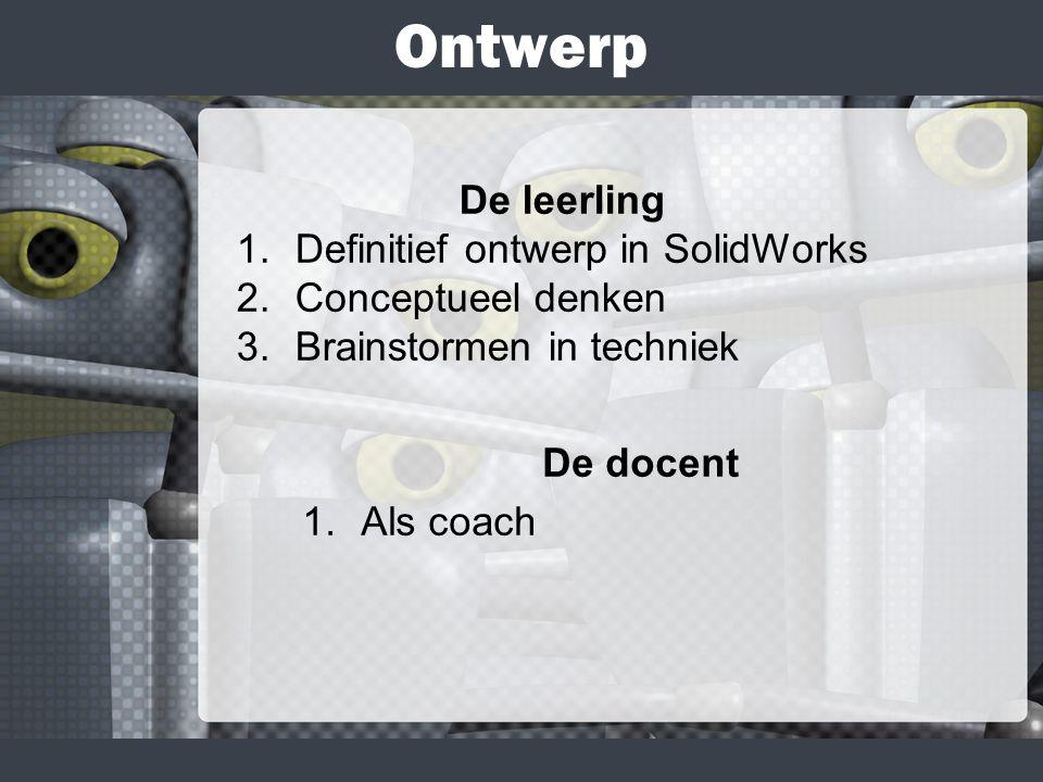 Ontwerp De docent 1.Als coach De leerling 1.Definitief ontwerp in SolidWorks 2.Conceptueel denken 3.Brainstormen in techniek