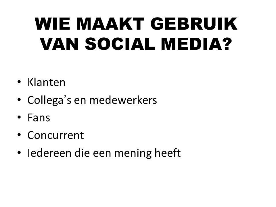 Klanten Collega's en medewerkers Fans Concurrent Iedereen die een mening heeft WIE MAAKT GEBRUIK VAN SOCIAL MEDIA?