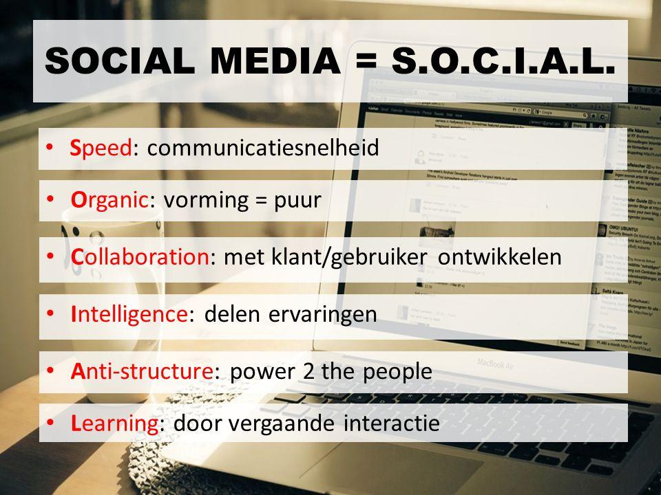 Speed: communicatiesnelheid SOCIAL MEDIA = S.O.C.I.A.L. Organic: vorming = puur Collaboration: met klant/gebruiker ontwikkelen Intelligence: delen erv