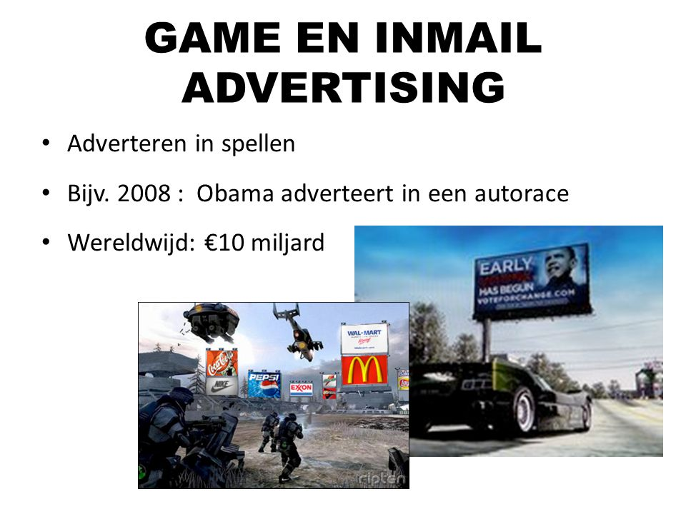 Adverteren in spellen Bijv. 2008 : Obama adverteert in een autorace Wereldwijd: €10 miljard GAME EN INMAIL ADVERTISING